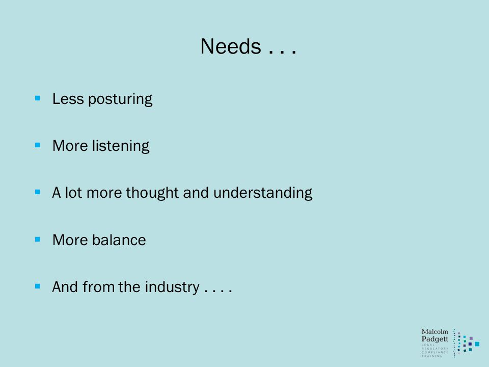 Needs...  Less posturing  More listening  A lot more thought and understanding  More balance  And from the industry....