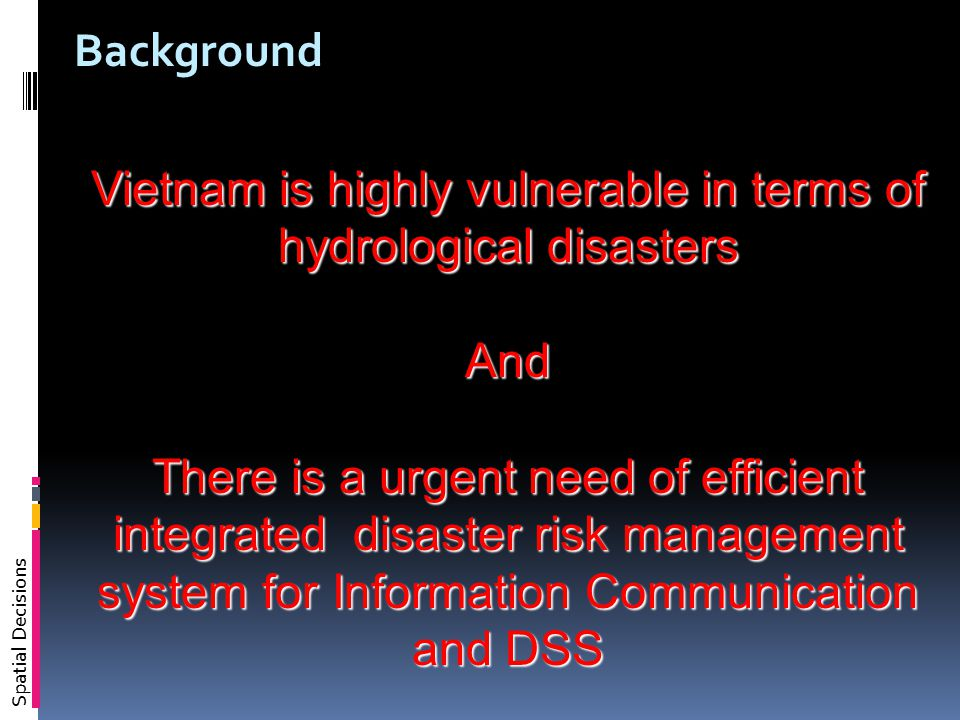Spatial Decisions Vietnam is highly vulnerable in terms of hydrological disasters And There is a urgent need of efficient integrated disaster risk management system for Information Communication and DSS Background