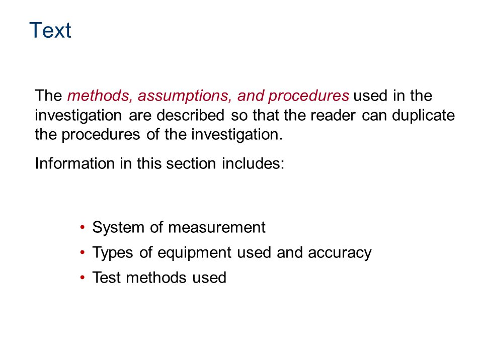 The methods, assumptions, and procedures used in the investigation are described so that the reader can duplicate the procedures of the investigation.