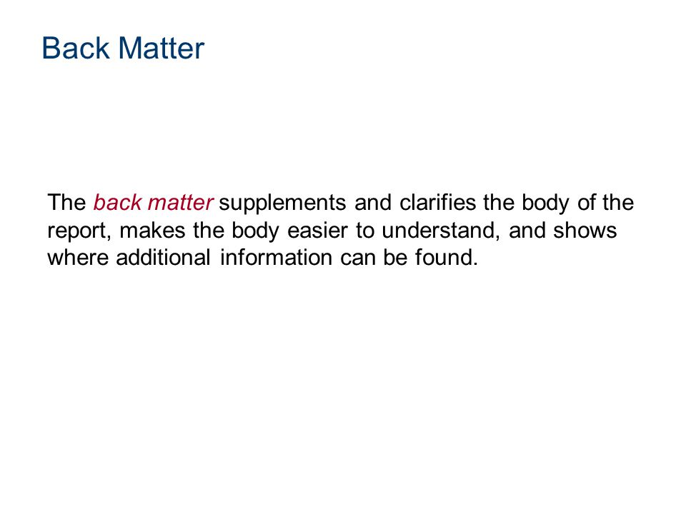 The back matter supplements and clarifies the body of the report, makes the body easier to understand, and shows where additional information can be f