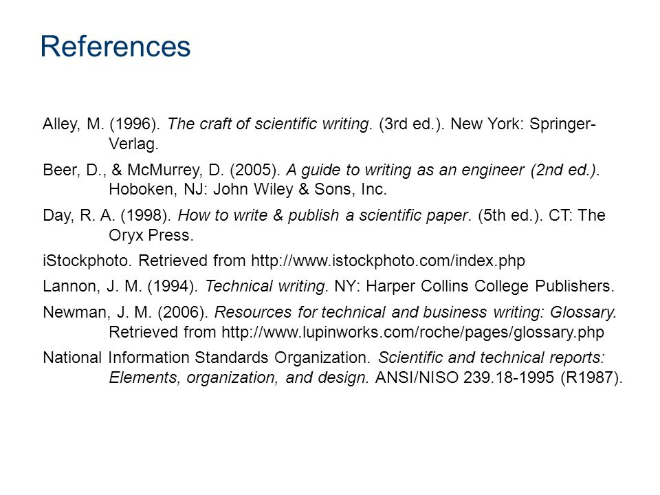 References Alley, M. (1996). The craft of scientific writing. (3rd ed.). New York: Springer- Verlag. Beer, D., & McMurrey, D. (2005). A guide to writi