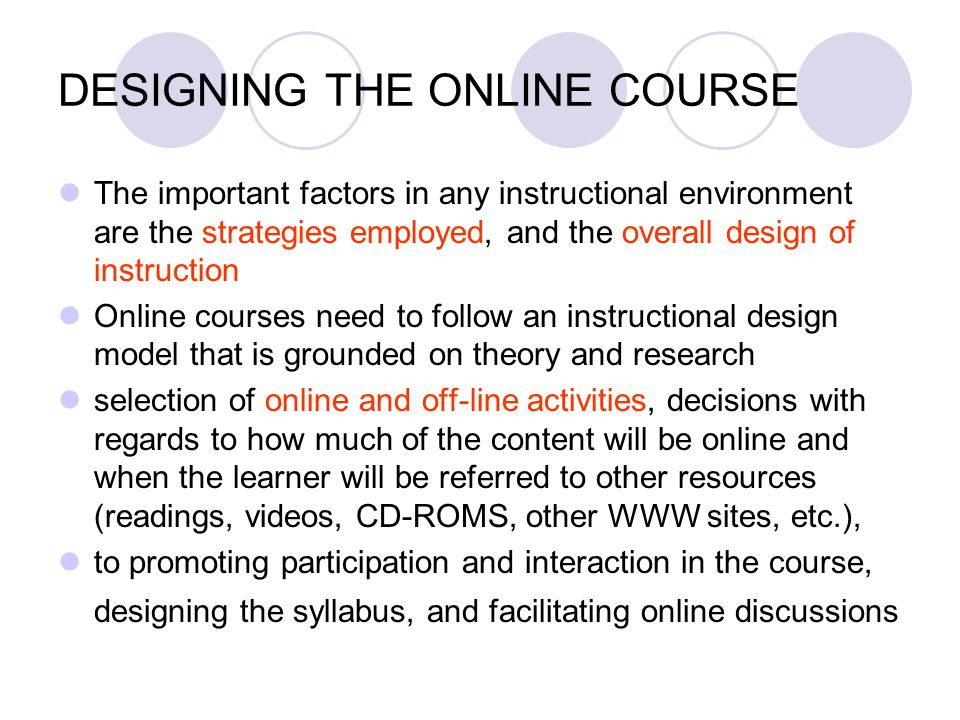 DESIGNING THE ONLINE COURSE The important factors in any instructional environment are the strategies employed, and the overall design of instruction
