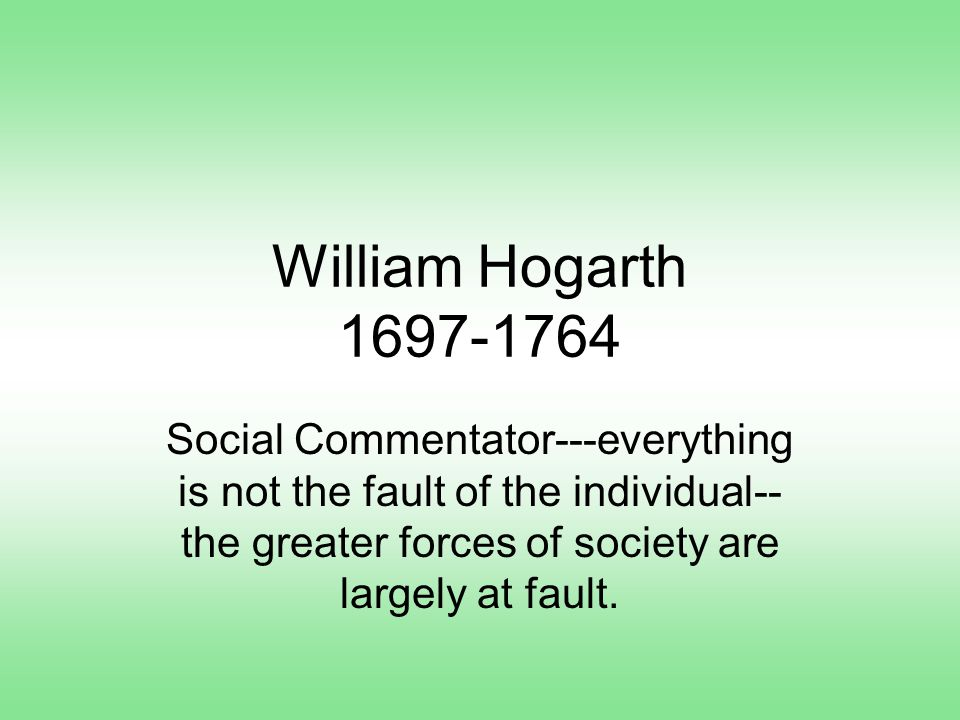 William Hogarth 1697-1764 Social Commentator---everything is not the fault of the individual-- the greater forces of society are largely at fault.