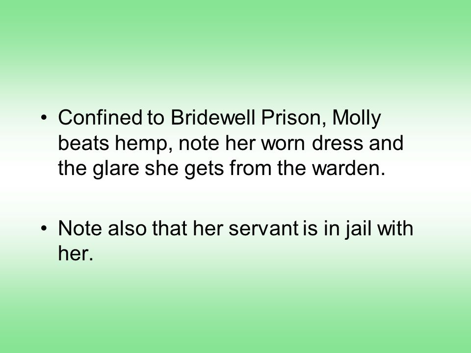 Confined to Bridewell Prison, Molly beats hemp, note her worn dress and the glare she gets from the warden.