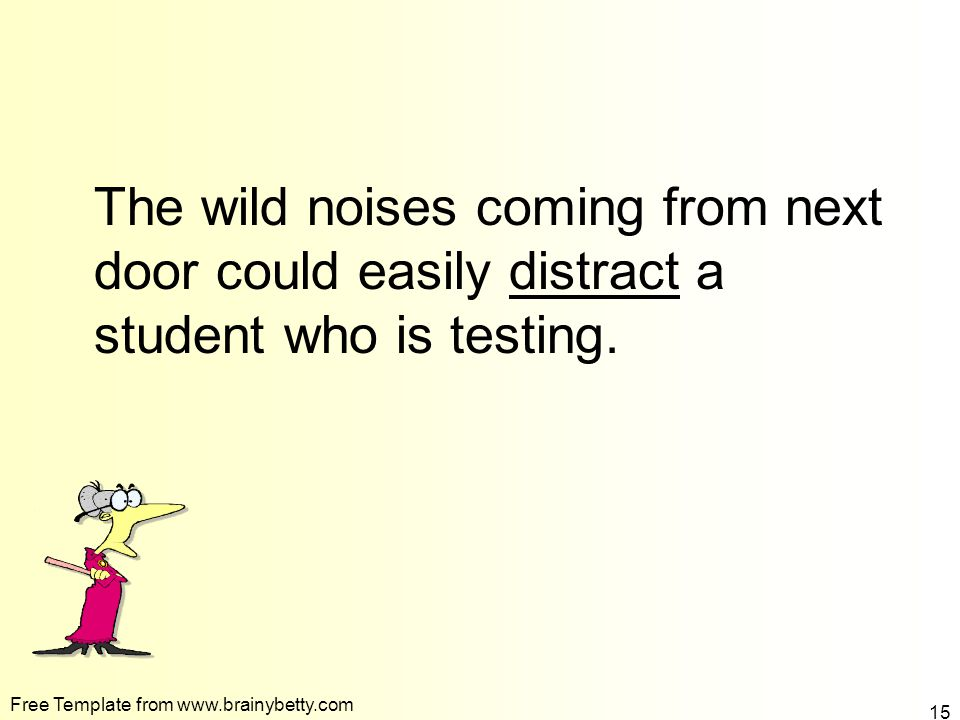 To fill in the blank click the correct word The wild noises coming from next door could easily __________ a student who is testing.
