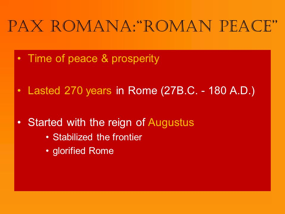 "Pax Romana:""Roman Peace"" Time of peace & prosperity Lasted 270 years in Rome (27B.C. - 180 A.D.) Started with the reign of Augustus Stabilized the fro"