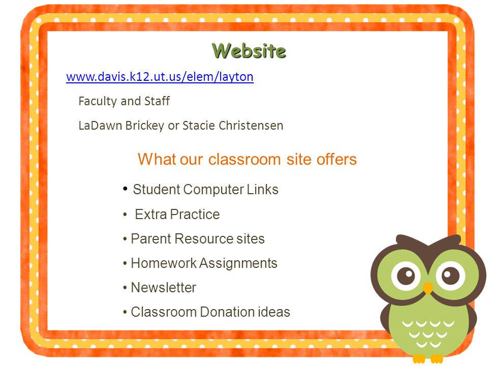 Website   Faculty and Staff LaDawn Brickey or Stacie Christensen What our classroom site offers Student Computer Links Extra Practice Parent Resource sites Homework Assignments Newsletter Classroom Donation ideas