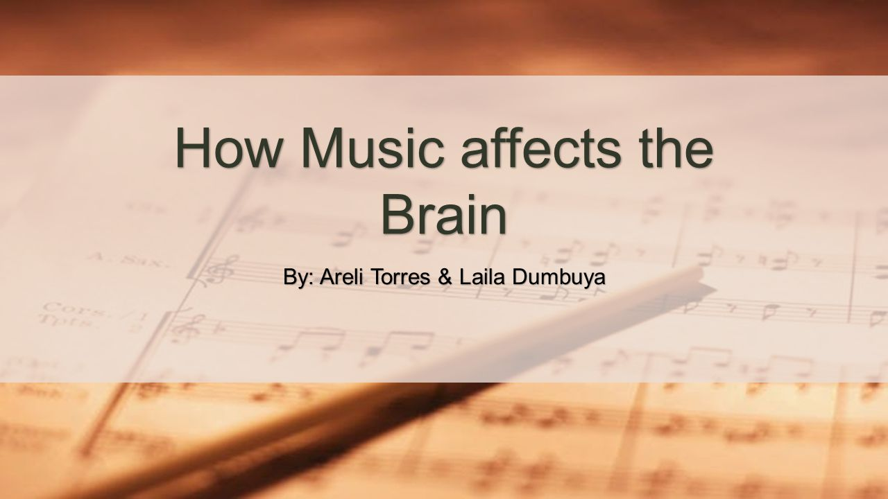 By: Areli Torres & Laila Dumbuya How Music affects the Brain