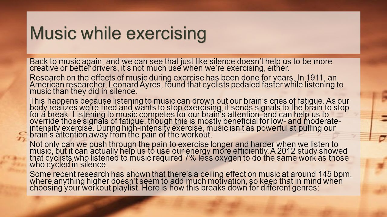 Music while exercising Back to music again, and we can see that just like silence doesn't help us to be more creative or better drivers, it's not much use when we're exercising, either.