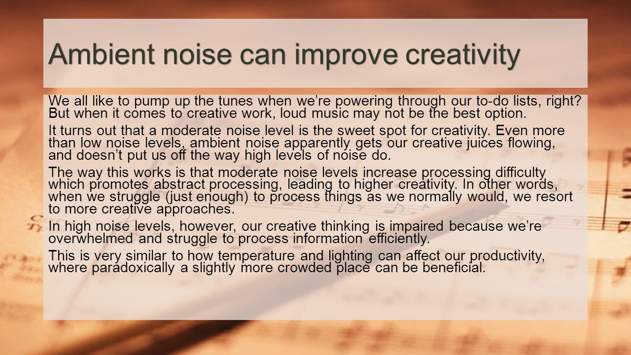 Ambient noise can improve creativity We all like to pump up the tunes when we're powering through our to-do lists, right.