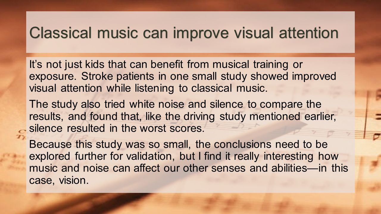 Classical music can improve visual attention It's not just kids that can benefit from musical training or exposure. Stroke patients in one small study
