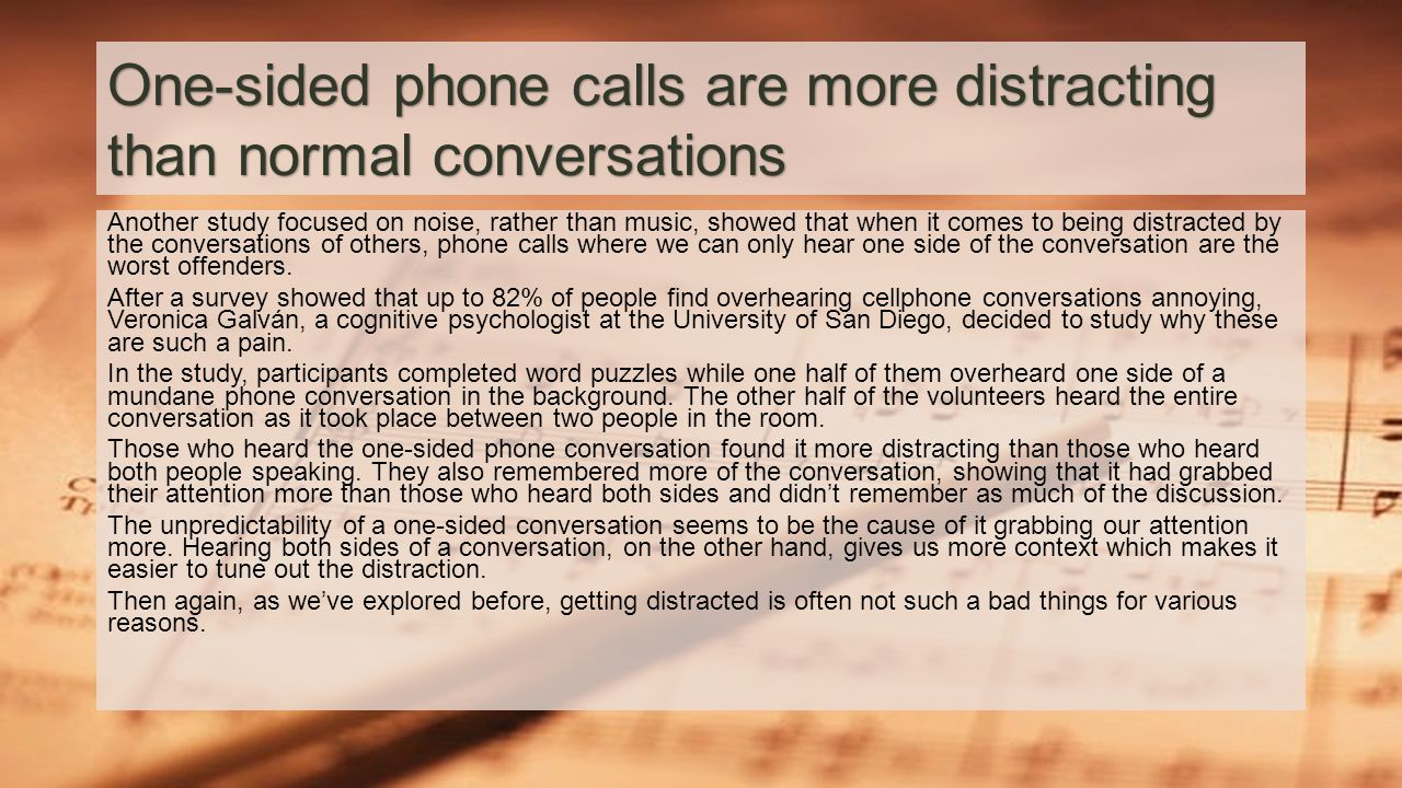 One-sided phone calls are more distracting than normal conversations Another study focused on noise, rather than music, showed that when it comes to being distracted by the conversations of others, phone calls where we can only hear one side of the conversation are the worst offenders.