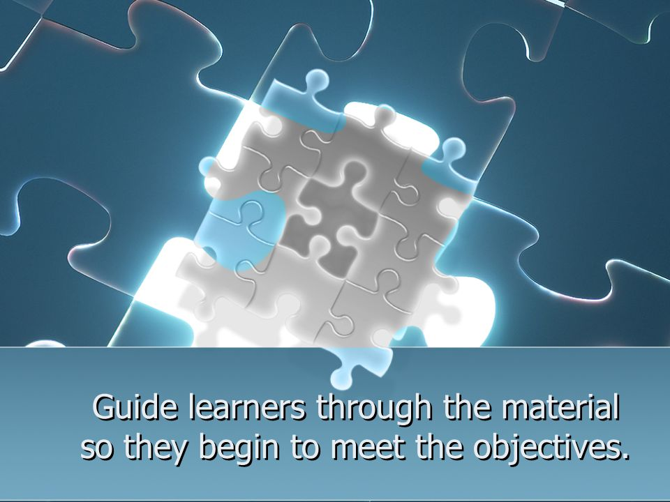 Guide learners through the material so they begin to meet the objectives.