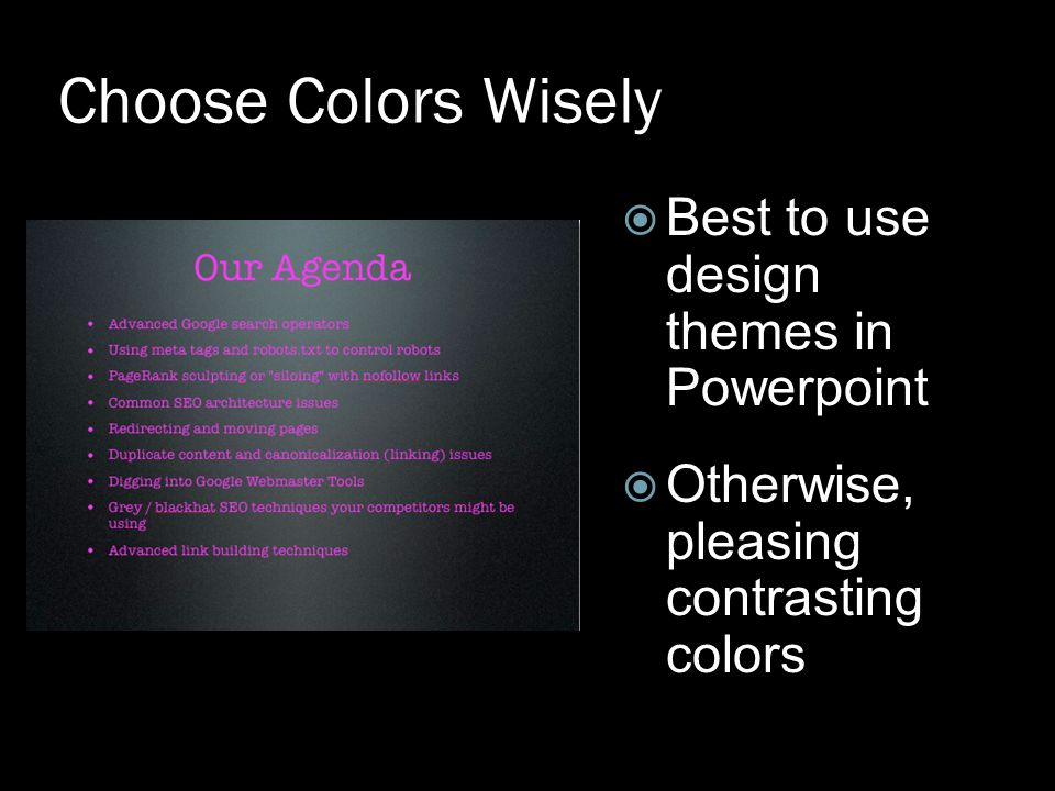 Choose Colors Wisely  Best to use design themes in Powerpoint  Otherwise, pleasing contrasting colors