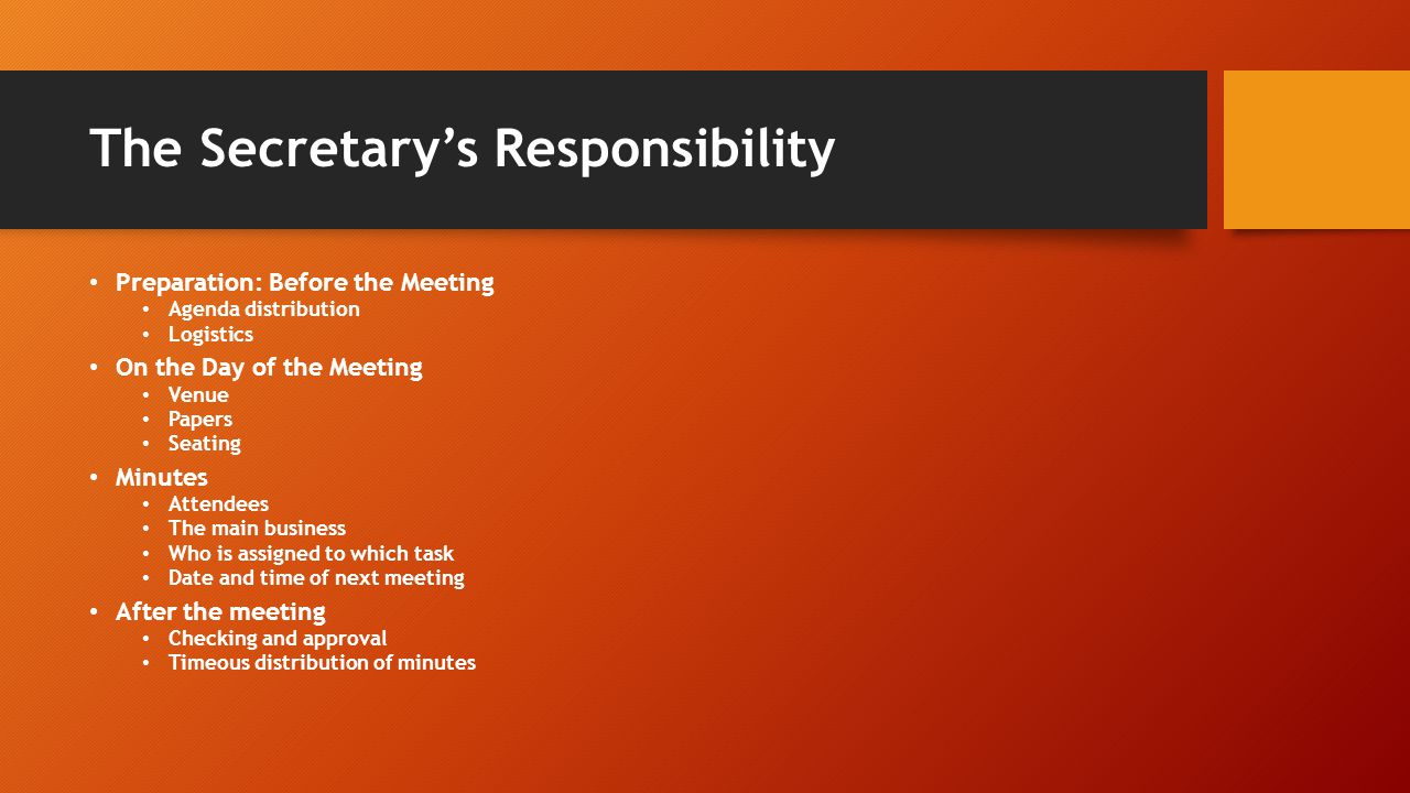 The Secretary's Responsibility Preparation: Before the Meeting Agenda distribution Logistics On the Day of the Meeting Venue Papers Seating Minutes Attendees The main business Who is assigned to which task Date and time of next meeting After the meeting Checking and approval Timeous distribution of minutes