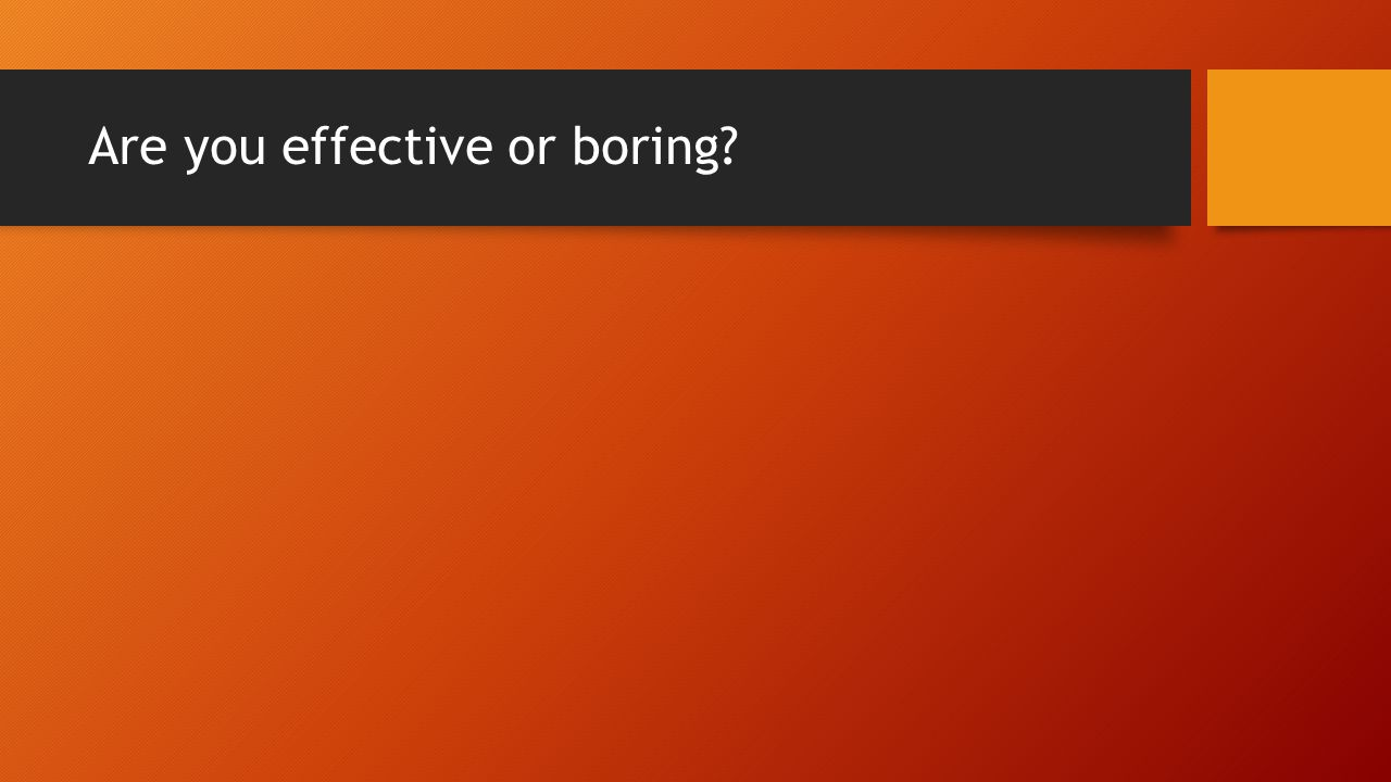 Are you effective or boring