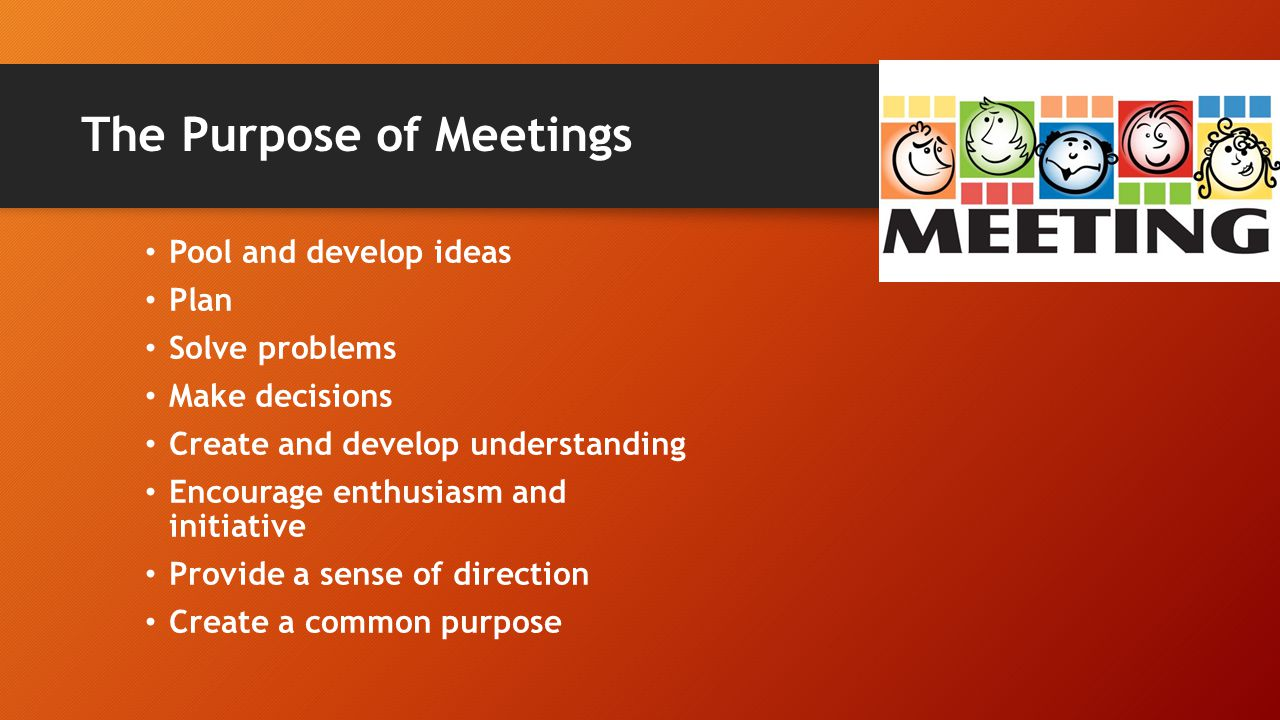 The Purpose of Meetings Pool and develop ideas Plan Solve problems Make decisions Create and develop understanding Encourage enthusiasm and initiative Provide a sense of direction Create a common purpose