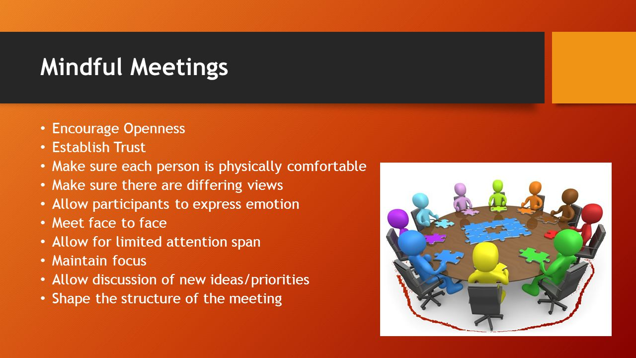 Mindful Meetings Encourage Openness Establish Trust Make sure each person is physically comfortable Make sure there are differing views Allow participants to express emotion Meet face to face Allow for limited attention span Maintain focus Allow discussion of new ideas/priorities Shape the structure of the meeting