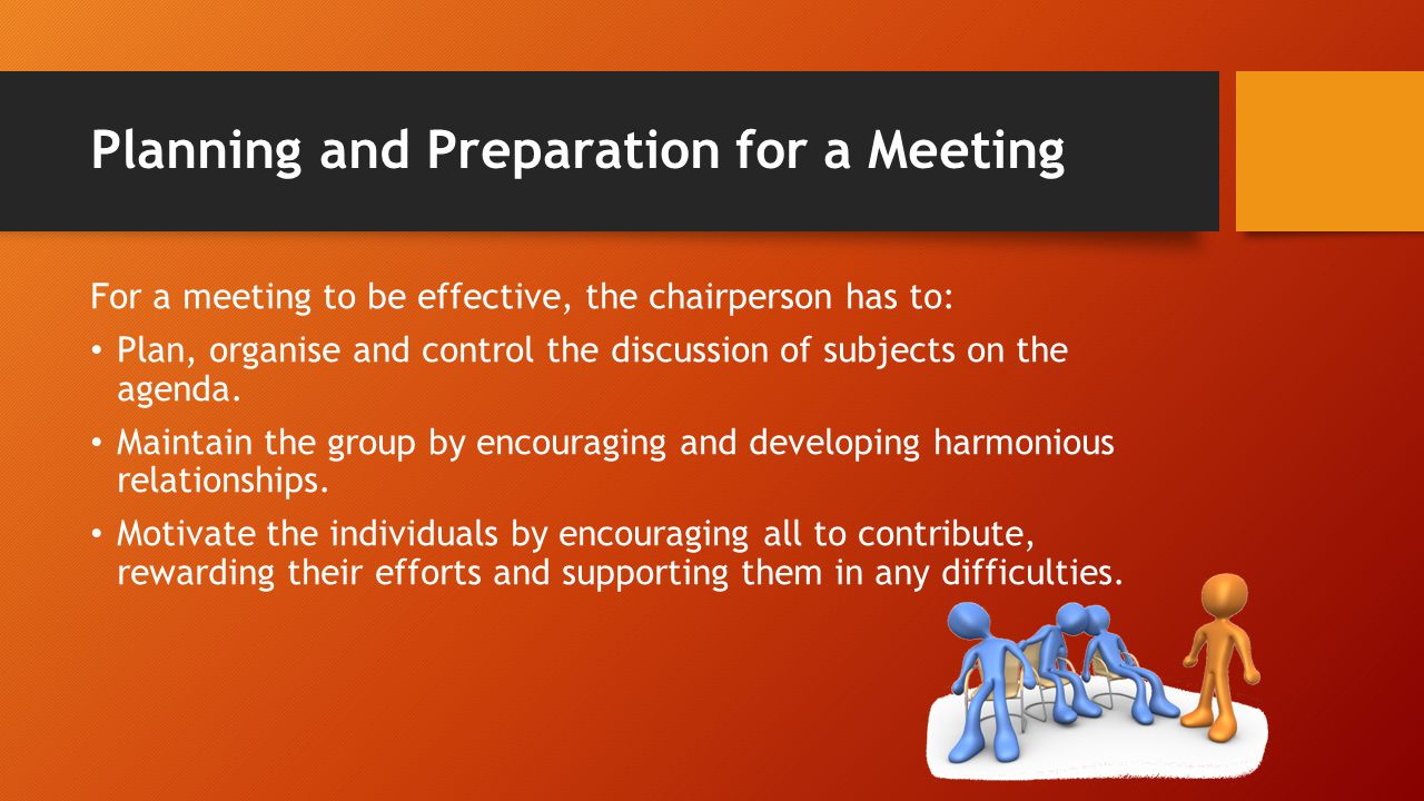 Planning and Preparation for a Meeting For a meeting to be effective, the chairperson has to: Plan, organise and control the discussion of subjects on the agenda.