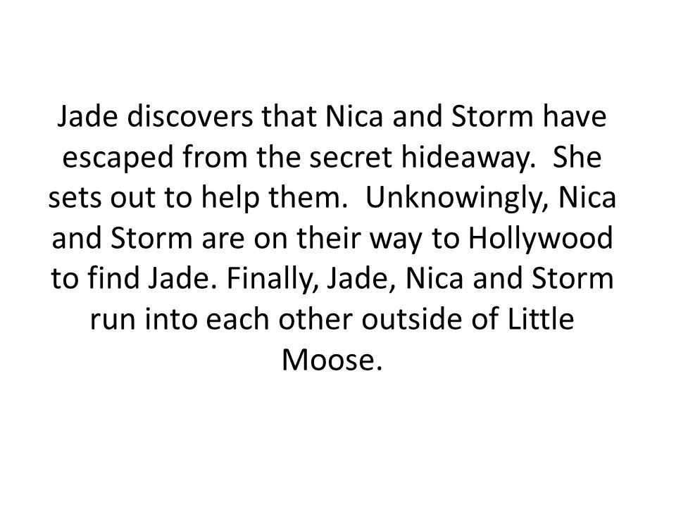 Jade discovers that Nica and Storm have escaped from the secret hideaway.