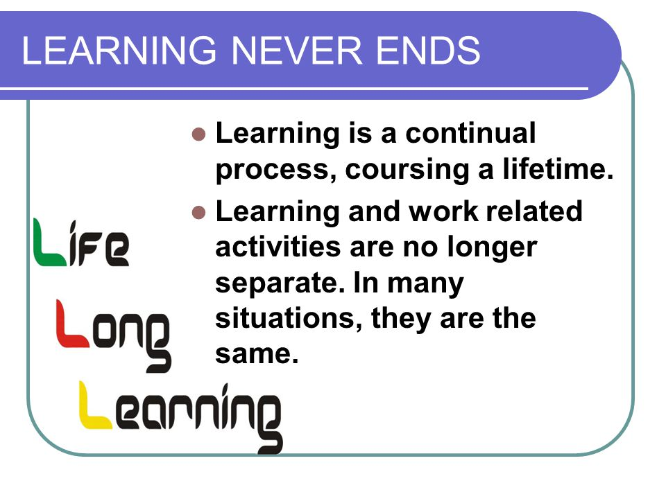 LEARNING NEVER ENDS Learning is a continual process, coursing a lifetime.