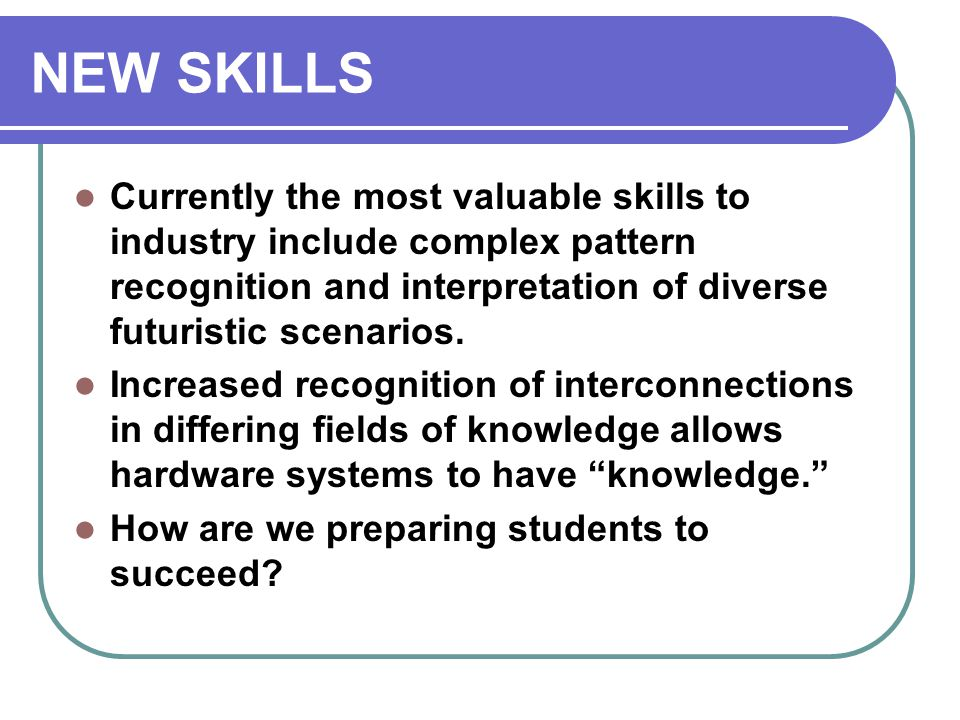 NEW SKILLS Currently the most valuable skills to industry include complex pattern recognition and interpretation of diverse futuristic scenarios.