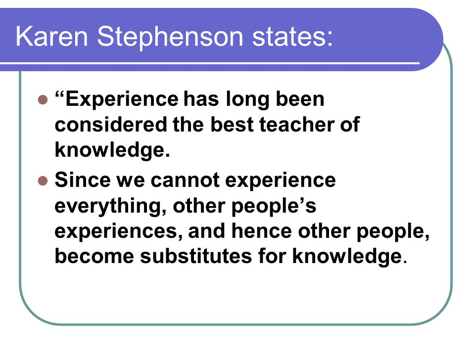 Karen Stephenson states: Experience has long been considered the best teacher of knowledge.
