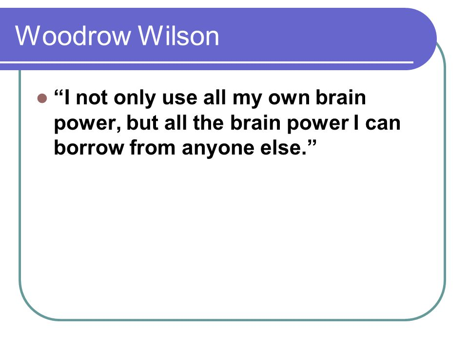Woodrow Wilson I not only use all my own brain power, but all the brain power I can borrow from anyone else.