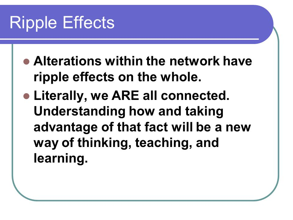 Ripple Effects Alterations within the network have ripple effects on the whole.