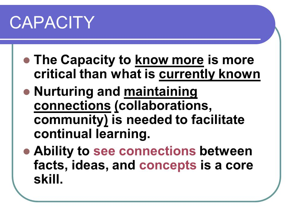 CAPACITY The Capacity to know more is more critical than what is currently known Nurturing and maintaining connections (collaborations, community) is needed to facilitate continual learning.