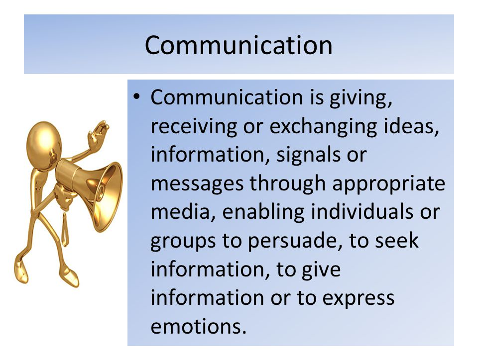 Communication Communication is giving, receiving or exchanging ideas, information, signals or messages through appropriate media, enabling individuals or groups to persuade, to seek information, to give information or to express emotions.