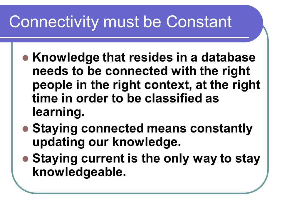 Connectivity must be Constant Knowledge that resides in a database needs to be connected with the right people in the right context, at the right time in order to be classified as learning.