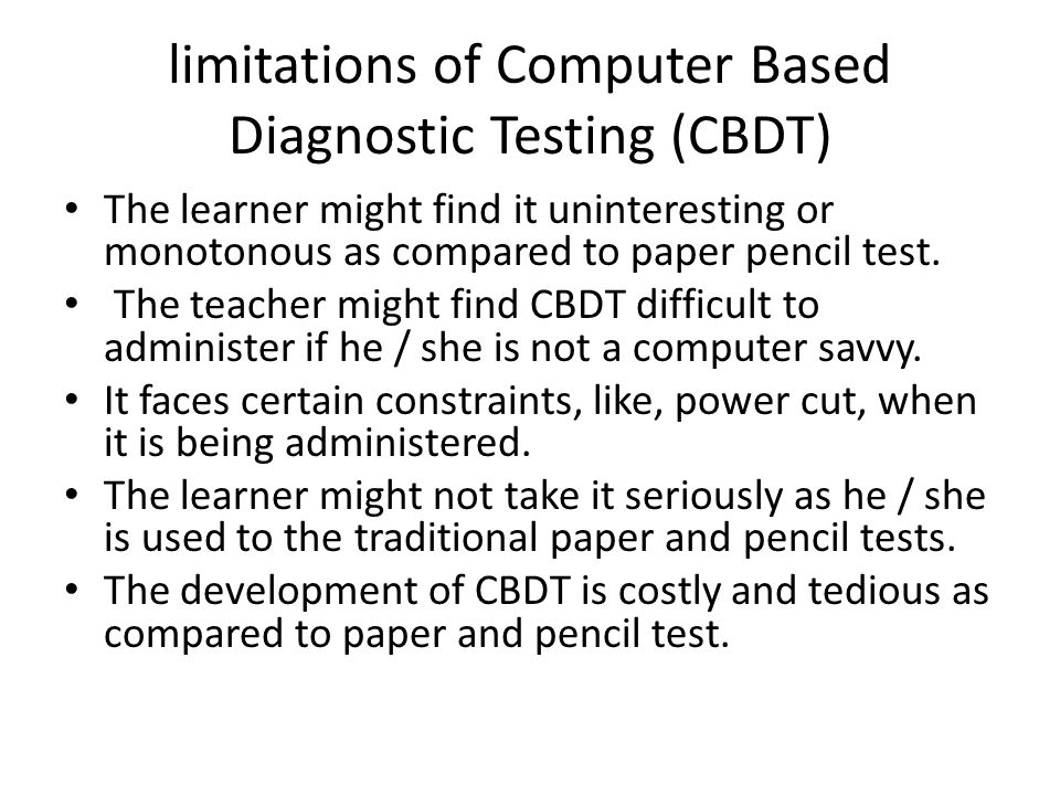 limitations of Computer Based Diagnostic Testing (CBDT) The learner might find it uninteresting or monotonous as compared to paper pencil test.