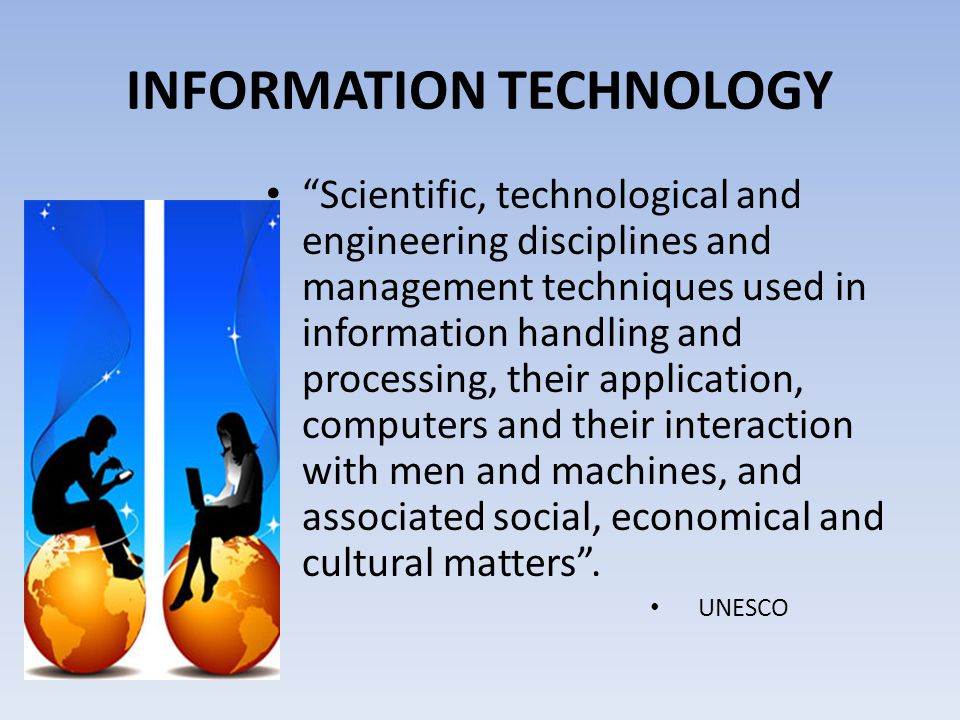 INFORMATION TECHNOLOGY Scientific, technological and engineering disciplines and management techniques used in information handling and processing, their application, computers and their interaction with men and machines, and associated social, economical and cultural matters .