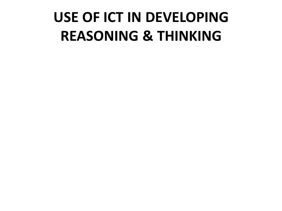 USE OF ICT IN DEVELOPING REASONING & THINKING