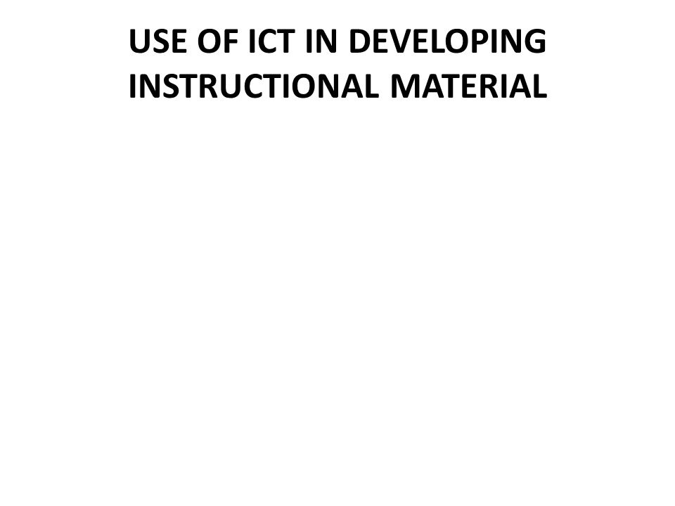 USE OF ICT IN DEVELOPING INSTRUCTIONAL MATERIAL