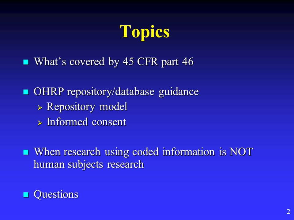 Topics What's covered by 45 CFR part 46 What's covered by 45 CFR part 46 OHRP repository/database guidance OHRP repository/database guidance  Repository model  Informed consent When research using coded information is NOT human subjects research When research using coded information is NOT human subjects research Questions Questions 2