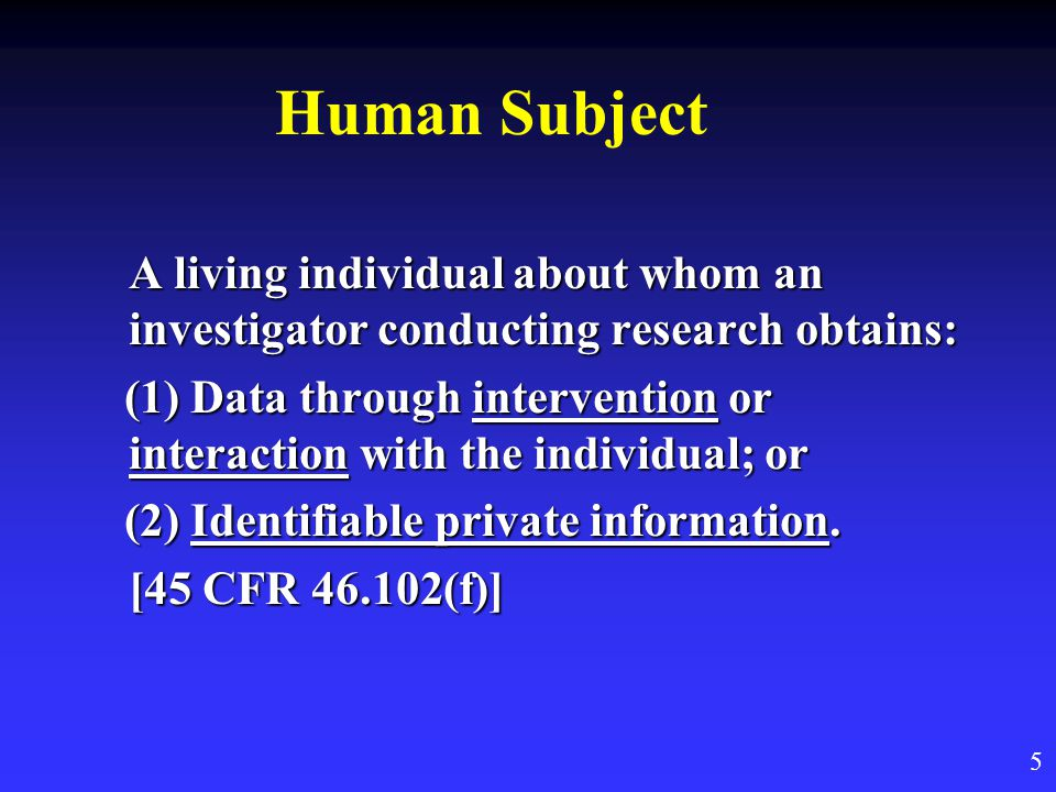 Human Subject A living individual about whom an investigator conducting research obtains: (1) Data through intervention or interaction with the individual; or (1) Data through intervention or interaction with the individual; or (2) Identifiable private information.