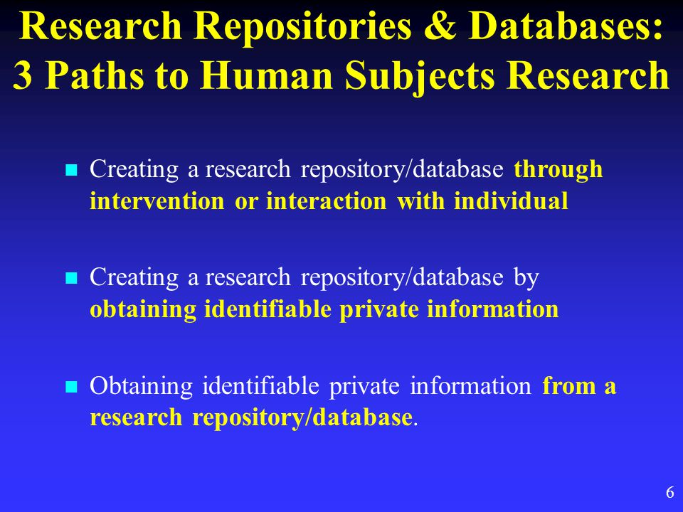 6 Research Repositories & Databases: 3 Paths to Human Subjects Research Creating a research repository/database through intervention or interaction with individual Creating a research repository/database by obtaining identifiable private information Obtaining identifiable private information from a research repository/database.