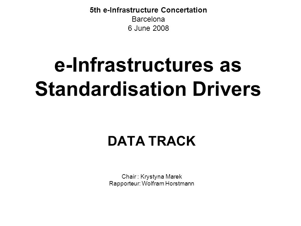 e-Infrastructures as Standardisation Drivers DATA TRACK Chair : Krystyna Marek Rapporteur: Wolfram Horstmann 5th e-Infrastructure Concertation Barcelona 6 June 2008
