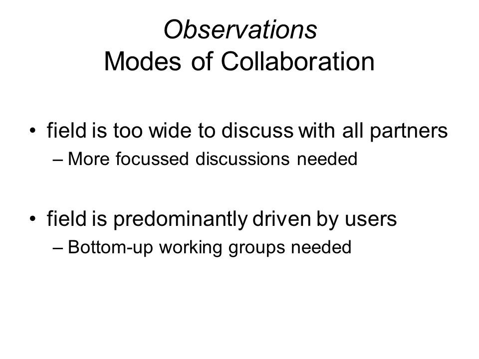 Observations Modes of Collaboration field is too wide to discuss with all partners –More focussed discussions needed field is predominantly driven by users –Bottom-up working groups needed