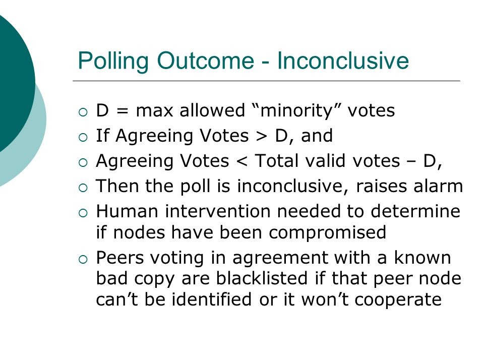 Polling Outcome - Inconclusive  D = max allowed minority votes  If Agreeing Votes > D, and  Agreeing Votes < Total valid votes – D,  Then the poll is inconclusive, raises alarm  Human intervention needed to determine if nodes have been compromised  Peers voting in agreement with a known bad copy are blacklisted if that peer node can't be identified or it won't cooperate