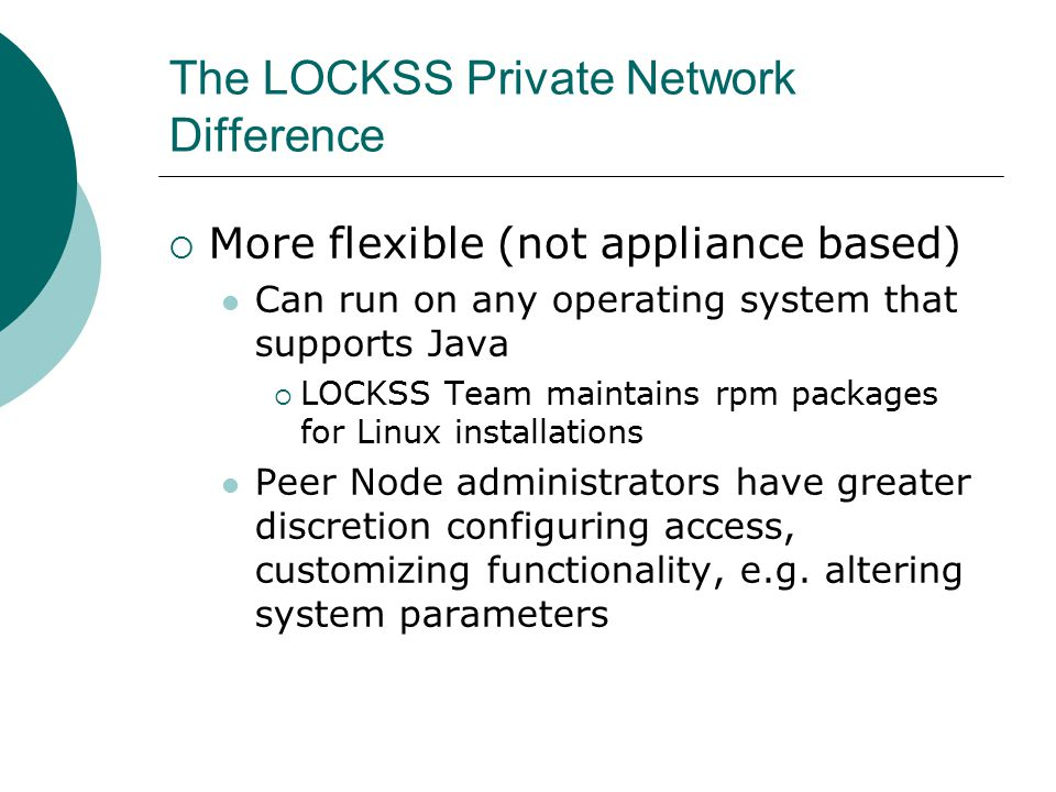 The LOCKSS Private Network Difference  More flexible (not appliance based) Can run on any operating system that supports Java  LOCKSS Team maintains rpm packages for Linux installations Peer Node administrators have greater discretion configuring access, customizing functionality, e.g.