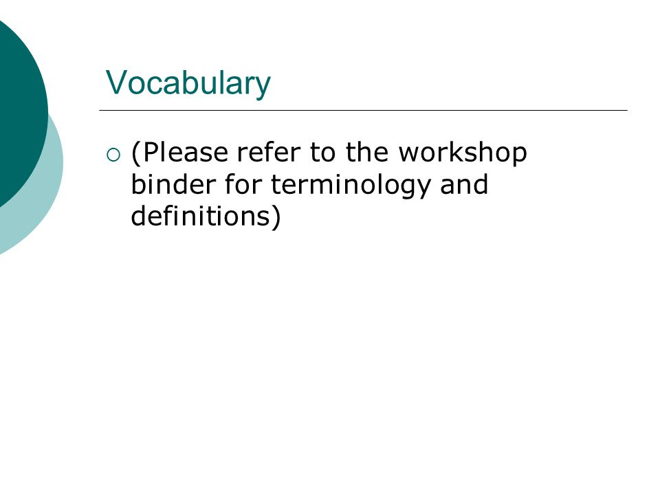 Vocabulary  (Please refer to the workshop binder for terminology and definitions)