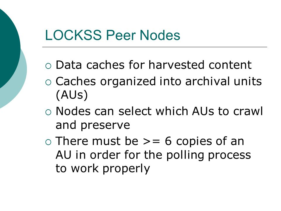 LOCKSS Peer Nodes  Data caches for harvested content  Caches organized into archival units (AUs)  Nodes can select which AUs to crawl and preserve  There must be >= 6 copies of an AU in order for the polling process to work properly