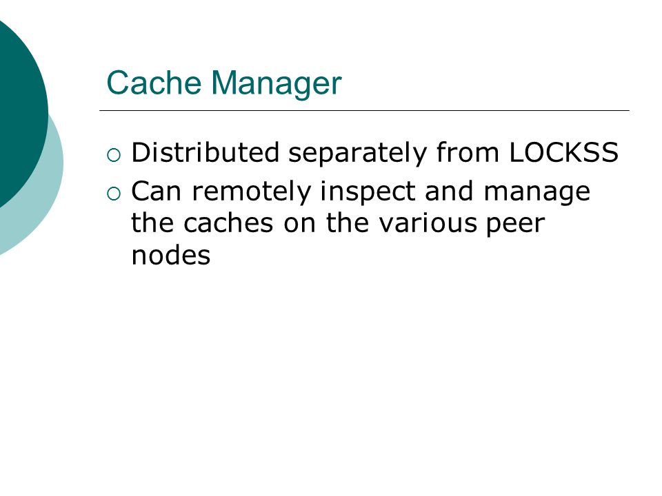 Cache Manager  Distributed separately from LOCKSS  Can remotely inspect and manage the caches on the various peer nodes