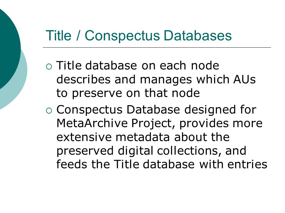 Title / Conspectus Databases  Title database on each node describes and manages which AUs to preserve on that node  Conspectus Database designed for MetaArchive Project, provides more extensive metadata about the preserved digital collections, and feeds the Title database with entries