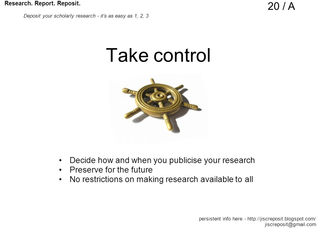 Take control Decide how and when you publicise your research Preserve for the future No restrictions on making research available to all Research.