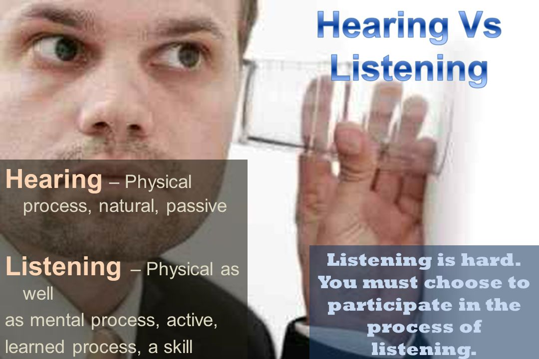 Hearing – Physical process, natural, passive Listening – Physical as well as mental process, active, learned process, a skill Listening is hard. You m