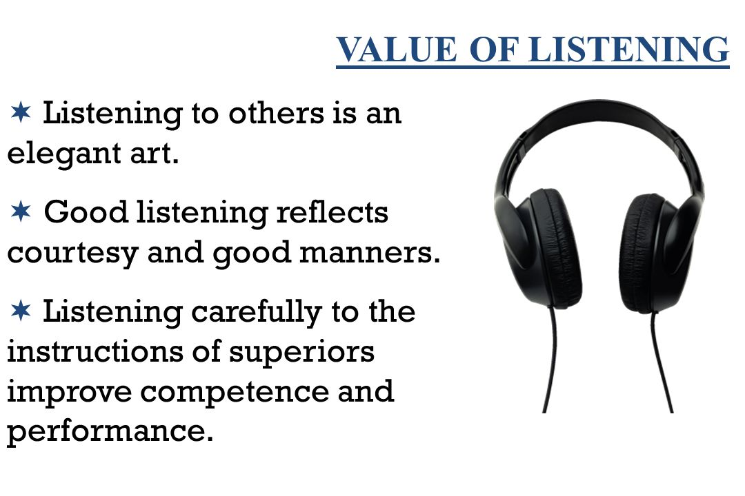 VALUE OF LISTENING  Listening to others is an elegant art.  Good listening reflects courtesy and good manners.  Listening carefully to the instruct